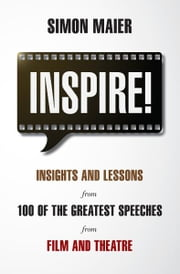 Inspire! - Insights and lessons from 100 of the greatest speeches from film and theatre ebook by Simon Maier