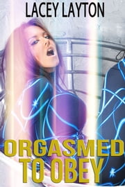 Orgasmed to Obey - (forced orgasm, mind control, submission) ebook by Lacey Layton