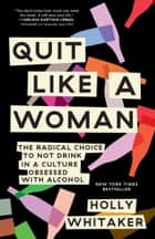 Quit Like a Woman - The Radical Choice to Not Drink in a Culture Obsessed with Alcohol ebook by Holly Whitaker