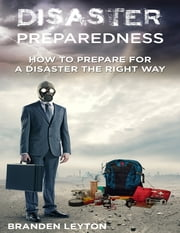 Disaster Preparedness: How to Prepare for a Disaster the Right Way ebook by Branden Leyton