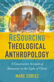 ReSourcing Theological Anthropology - A Constructive Account of Humanity in the Light of Christ ebook by Marc Cortez