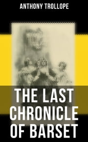 The Last Chronicle of Barset - Victorian Classic from the prolific English novelist, known for The Palliser Novels, The Prime Minister, The Warden, Barchester Towers, Doctor Thorne, Can You Forgive Her? and Phineas Finn… ebook by Anthony Trollope
