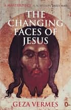 The Changing Faces of Jesus ebook by Dr Geza Vermes