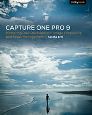 Capture One Pro 9 - Mastering Raw Development, Image Processing, and Asset Management ebook by Sascha Erni