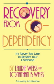Recovery from Co-Dependency - It's Never Too Late to Reclaim Your Childhood ebook by Laurie Weiss,Jonathan B. Weiss
