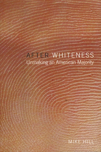 After Whiteness - Unmaking an American Majority ebook by Mike Hill