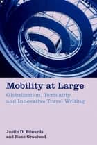Mobility at Large - Globalization, Textuality and Innovative Travel Writing ebook by Justin D. Edwards, Rune Graulund