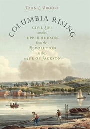 Columbia Rising - Civil Life on the Upper Hudson from the Revolution to the Age of Jackson ebook by John L. Brooke