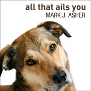 All That Ails You - The Adventures of a Canine Caregiver audiobook by Mark J. Asher