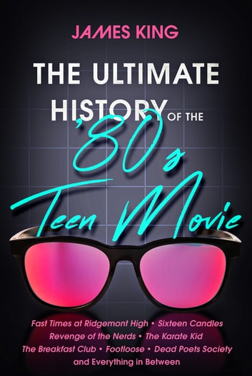 The Ultimate History of the '80s Teen Movie - Fast Times at Ridgemont High ~ Sixteen Candles ~ Revenge of the Nerds ~ The Karate Kid ~ The Breakfast Club ~ Footloose ~ Dead Poets Society ~ and Everything in Between ebook by James King