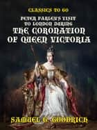 Peter Parley's Visit to London during the Coronation of Queen Victoria eBook by Samuel G. Goodrich