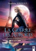 Anges d'apocalypse, Tome 4 - La guerre des aurores ebook by