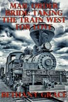 Mail Order Bride: Taking The Train West For Love ebook by Bethany Grace