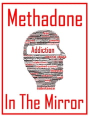 Methadone in the Mirror - Why It Works for Some and Not for Others ebook by Travis Nevels