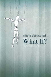 Where Destiny Led: What If? - Life's Master Control ebook by Ryan James