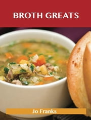 Broth Greats: Delicious Broth Recipes, The Top 65 Broth Recipes ebook by Jo Franks