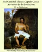 The Cannibal Islands: Captain Cook's Adventure in the South Seas ebook by R. M. Ballantyne