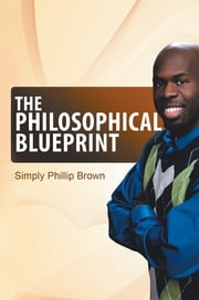 The Philosophical Blueprint - My Book of Positive Affirmations and Short Stories ebook by Simply Phillip Brown