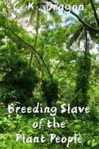 Breeding Slave of the Plant People ebook by C. K. Dragon