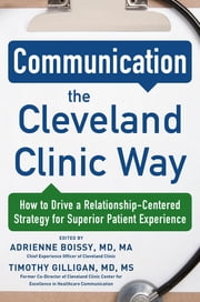 Communication the Cleveland Clinic Way: How to Drive a Relationship-Centered Strategy for Exceptional Patient Experience ebook by Adrienne Boissy,Timothy Gilligan