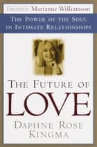 The Future of Love - The Power of the Soul in Intimate Relationships ebook by Daphne Rose Kingma, Marianne Williamson