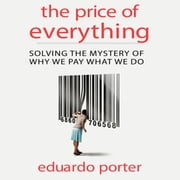 The Price Everything - Solving the Mystery of Why We Pay What We Do audiobook by Eduardo Porter