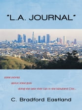 """L.A. JOURNAL"" - some stories about some guys doing the best they can in the Nowhere City ebook by C. Bradford Eastland"