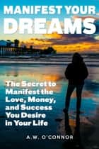 Manifest Your Dreams - The Secret to Manifest the Love, Money, and Success You Desire in Your Life ebook by A.W. O'Connor