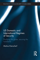 US Domestic and International Regimes of Security - Pacifying the Globe, Securing the Homeland ebook by Markus Kienscherf