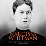 Narcissa Whitman: The Life and Legacy of the Missionary Killed by Native Americans in the Pacific Northwest audiobook by Charles River Editors