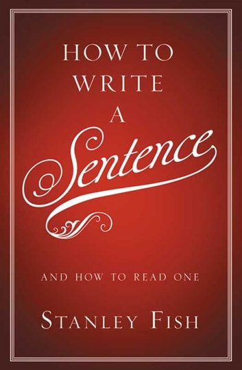 How to Write a Sentence - And How to Read One ebook by Stanley Fish