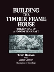 Building the Timber Frame House - The Revival of a Forgotten Craft ebook by Tedd Benson,James Gruber,Jamie Page