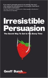 Irresistible Persuasion - The Secret Way To Get To Yes Every Time ebook by Geoff Burch