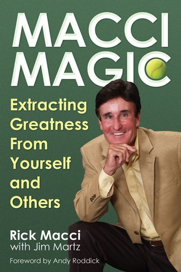 Macci Magic - Extracting Greatness From Yourself and Others ebook by Rick Macci