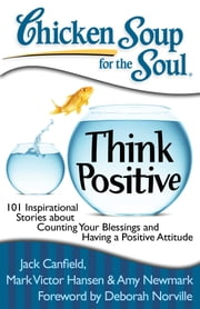 Chicken Soup for the Soul: Think Positive - 101 Inspirational Stories about Counting Your Blessings and Having a Positive Attitude ebook by Jack Canfield, Mark Victor Hansen, Amy Newmark