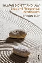 Human Dignity and Law - Legal and Philosophical Investigations ebook by Stephen Riley