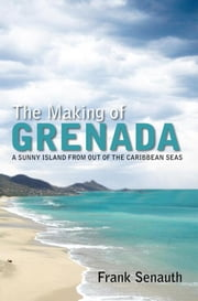 The Making of Grenada - A SUNNY ISLAND FROM OUT OF THE CARIBBEAN SEAS ebook by Frank Senauth