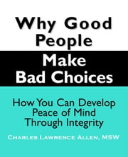 Why Good People Make Bad Choices - How You Can Develop Peace of Mind Through Integrity ebook by Charles L. Allen