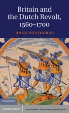 Britain and the Dutch Revolt 1560–1700 ebook by Hugh Dunthorne