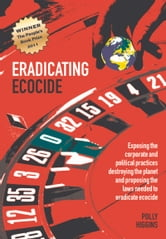 Eradicating Ecocide - Exposing the Corporate and Political Practices Destroying the Planet and Proposing the Laws Needed to Eradicate Ecocide ebook by Polly Higgins