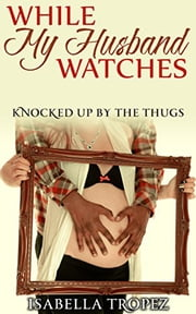 While My Husband Watches: Knocked Up By The Thugs ebook by Isabella Tropez