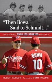 """Then Bowa Said to Schmidt. . ."": The Greatest Phillies Stories Ever Told ebook by Gordon, Robert"