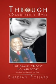 "Through a Daughter's Eyes - The Samuel ""Dock"" Pollard Story ebook by Sharran Pollard"