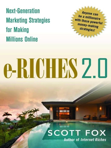 e-Riches 2.0 - Next-Generation Marketing Strategies for Making Millions Online ebook by Scott FOX