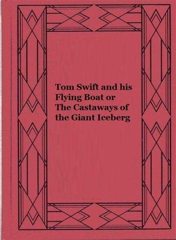 Tom Swift and his Flying Boat or The Castaways of the Giant Iceberg ebook by Victor Appleton