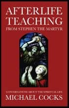 Afterlife Teaching from Stephen the Martyr ebook by Michael Cocks
