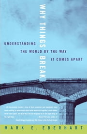 Why Things Break - Understanding the World By the Way It Comes Apart ebook by Mark Eberhart
