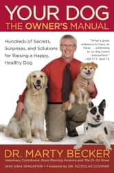 Your Dog: The Owner's Manual - Hundreds of Secrets, Surprises, and Solutions for Raising a Happy, Healthy Dog ebook by Marty Becker
