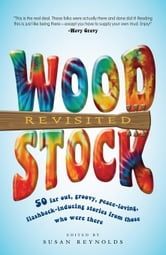 Woodstock Revisited: 50 Far Out, Groovy, Peace-Loving, Flashback-Inducing Stories from Those Who Were There ebook by Reynolds, Susan