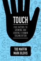 Touch - Five Factors to Growing and Leading a Human Organization ebook by Tod Maffin, Mark Blevis
